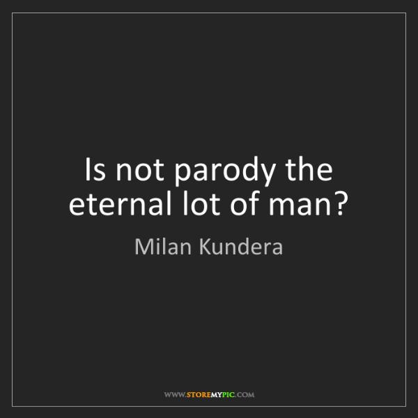 Milan Kundera: Is not parody the eternal lot of man?