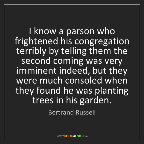 Bertrand Russell: I know a parson who frightened his congregation terribly...