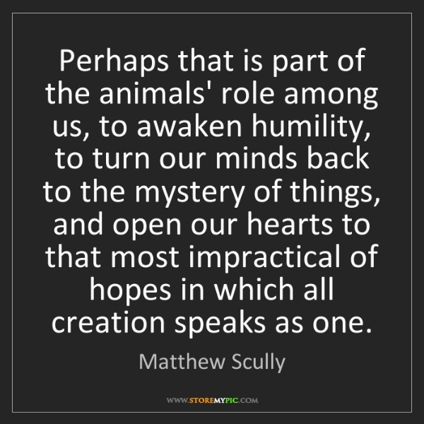 Matthew Scully: Perhaps that is part of the animals' role among us, to...