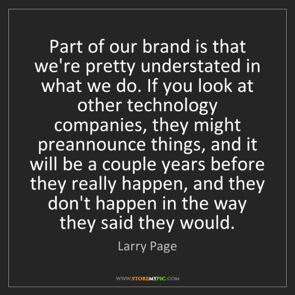 Larry Page: Part of our brand is that we're pretty understated in...