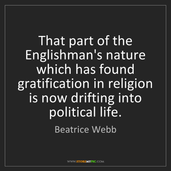 Beatrice Webb: That part of the Englishman's nature which has found...