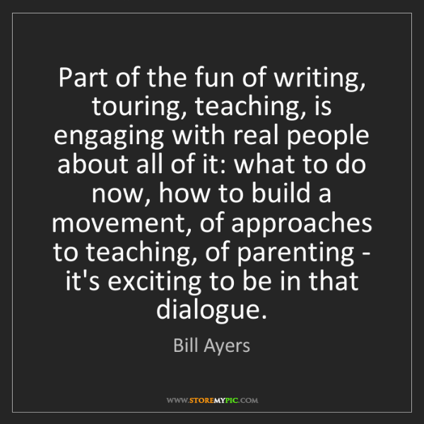 Bill Ayers: Part of the fun of writing, touring, teaching, is engaging...