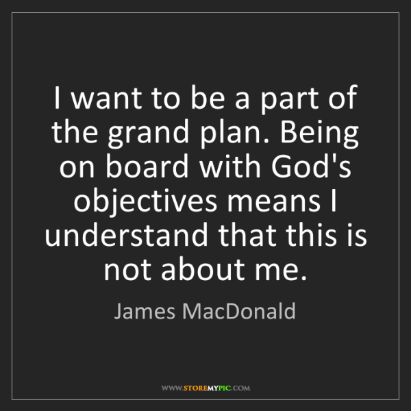 James MacDonald: I want to be a part of the grand plan. Being on board...