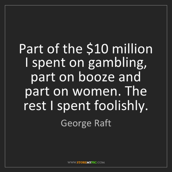 George Raft: Part of the $10 million I spent on gambling, part on...