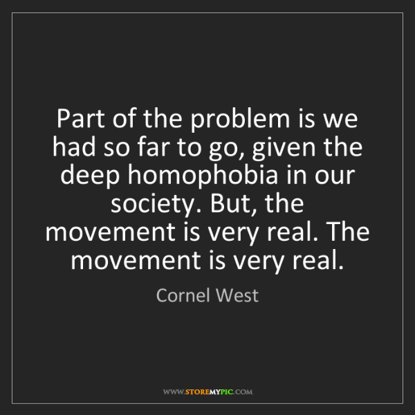Cornel West: Part of the problem is we had so far to go, given the...