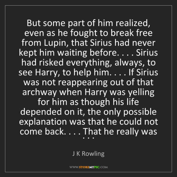 J K Rowling: But some part of him realized, even as he fought to break...
