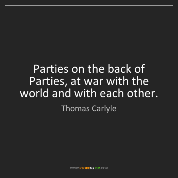Thomas Carlyle: Parties on the back of Parties, at war with the world...