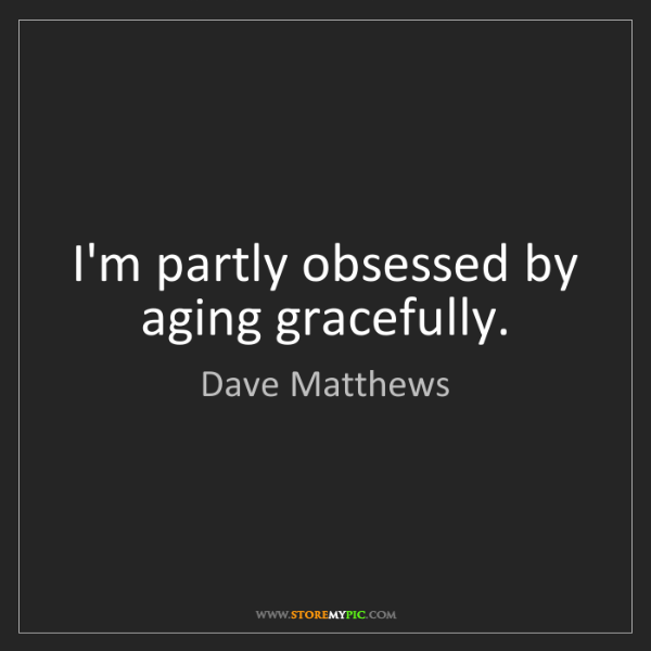 Dave Matthews: I'm partly obsessed by aging gracefully.