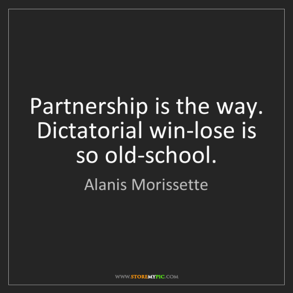 Alanis Morissette: Partnership is the way. Dictatorial win-lose is so old-school.