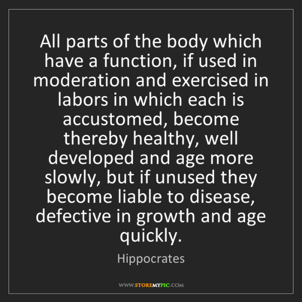 Hippocrates: All parts of the body which have a function, if used...