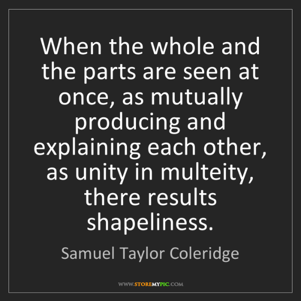 Samuel Taylor Coleridge: When the whole and the parts are seen at once, as mutually...