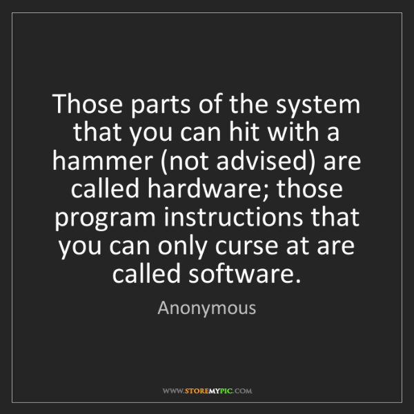 Anonymous: Those parts of the system that you can hit with a hammer...
