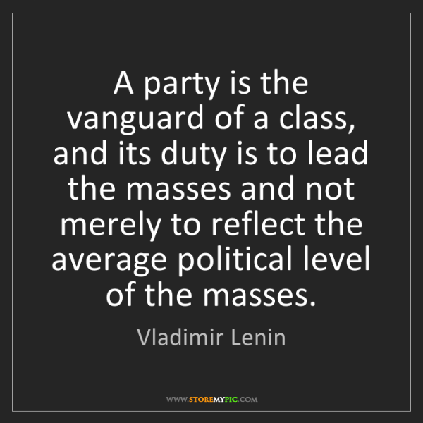 Vladimir Lenin: A party is the vanguard of a class, and its duty is to...