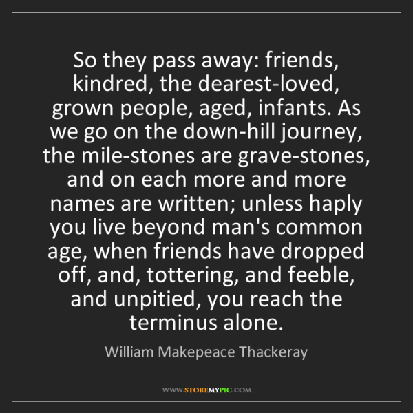 William Makepeace Thackeray: So they pass away: friends, kindred, the dearest-loved,...