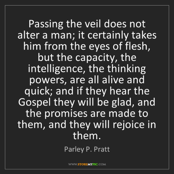 Parley P. Pratt: Passing the veil does not alter a man; it certainly takes...