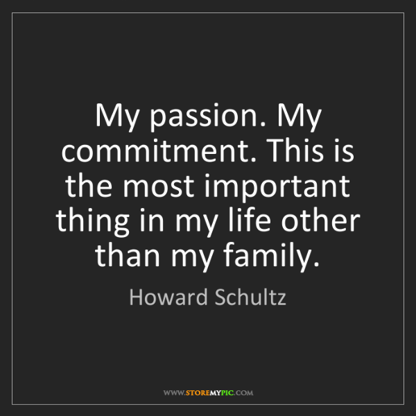 Howard Schultz: My passion. My commitment. This is the most important...