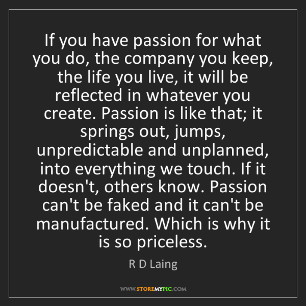 R D Laing: If you have passion for what you do, the company you...