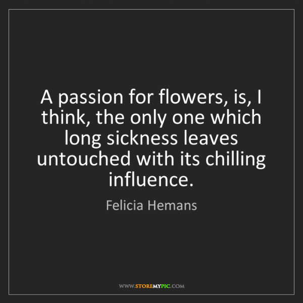 Felicia Hemans: A passion for flowers, is, I think, the only one which...