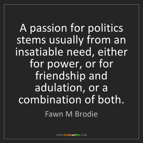 Fawn M Brodie: A passion for politics stems usually from an insatiable...