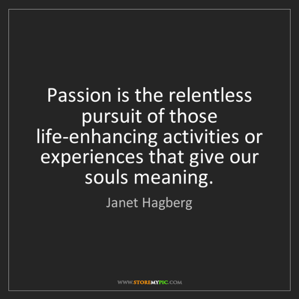 Janet Hagberg: Passion is the relentless pursuit of those life-enhancing...