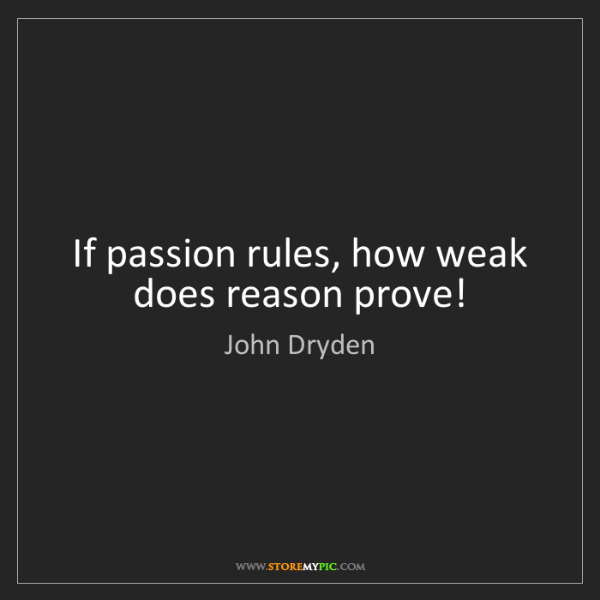 John Dryden: If passion rules, how weak does reason prove!