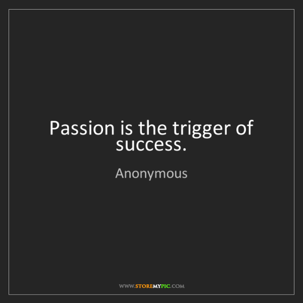 Anonymous: Passion is the trigger of success.