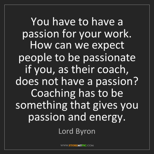 Lord Byron: You have to have a passion for your work. How can we...