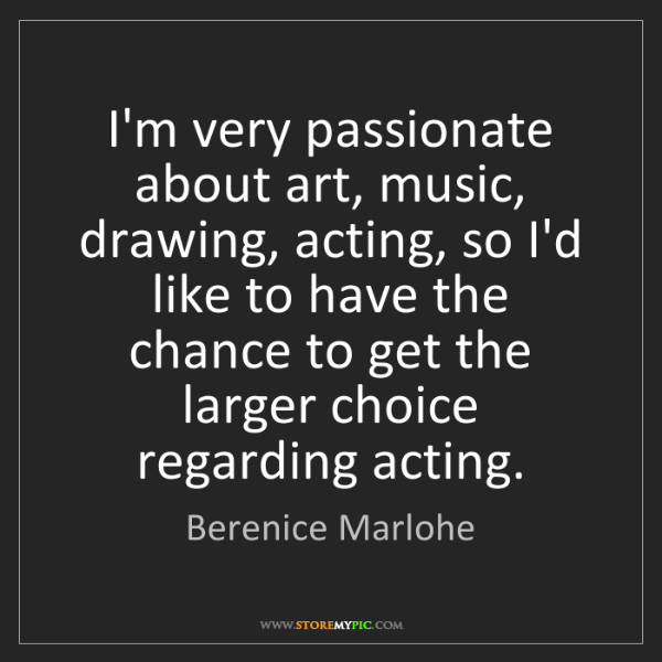 Berenice Marlohe: I'm very passionate about art, music, drawing, acting,...