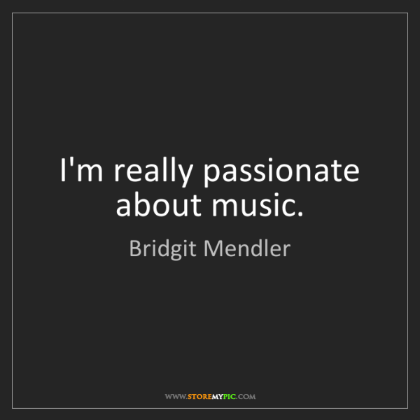 Bridgit Mendler: I'm really passionate about music.