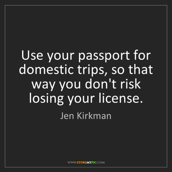 Jen Kirkman: Use your passport for domestic trips, so that way you...