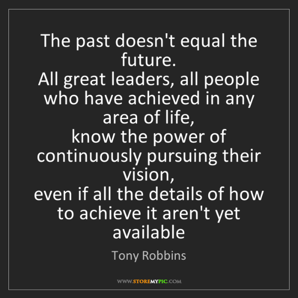 Tony Robbins: The past doesn't equal the future.   All great leaders,...