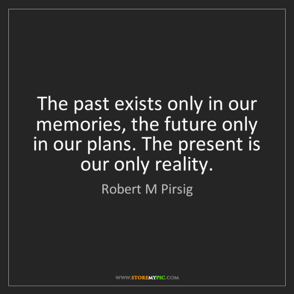 Robert M Pirsig: The past exists only in our memories, the future only...