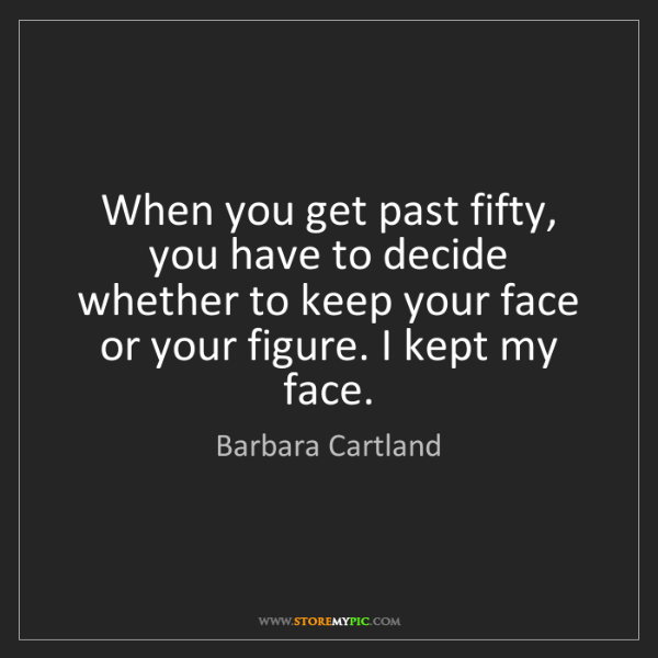 Barbara Cartland: When you get past fifty, you have to decide whether to...