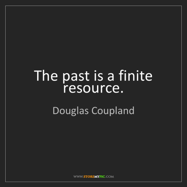 Douglas Coupland: The past is a finite resource.