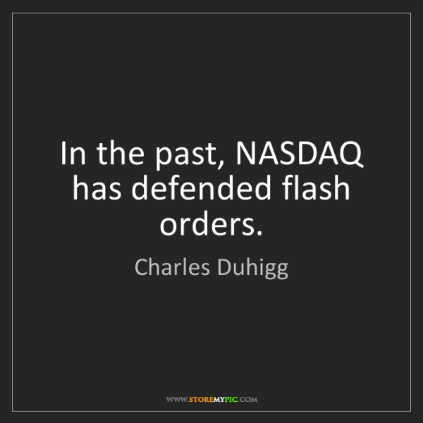 Charles Duhigg: In the past, NASDAQ has defended flash orders.