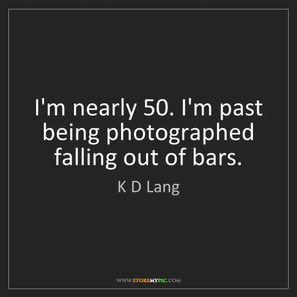 K D Lang: I'm nearly 50. I'm past being photographed falling out...