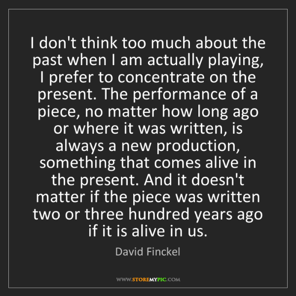 David Finckel: I don't think too much about the past when I am actually...
