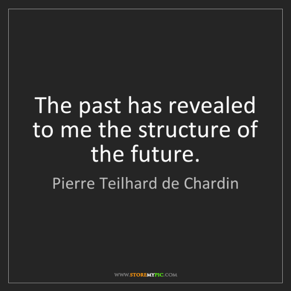 Pierre Teilhard de Chardin: The past has revealed to me the structure of the future.
