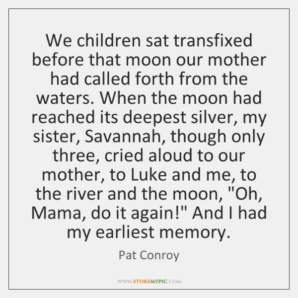 We children sat transfixed before that moon our mother had called forth ...