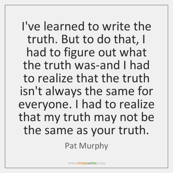 I've learned to write the truth. But to do that, I had ...