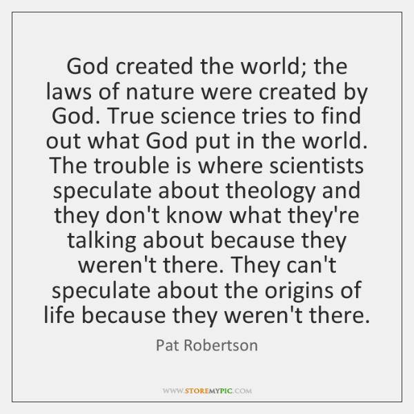 God created the world; the laws of nature were created by God. ...