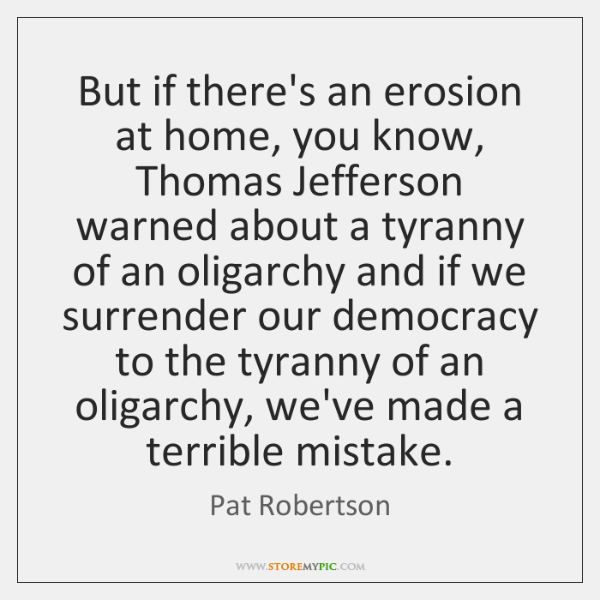 But if there's an erosion at home, you know, Thomas Jefferson warned ...