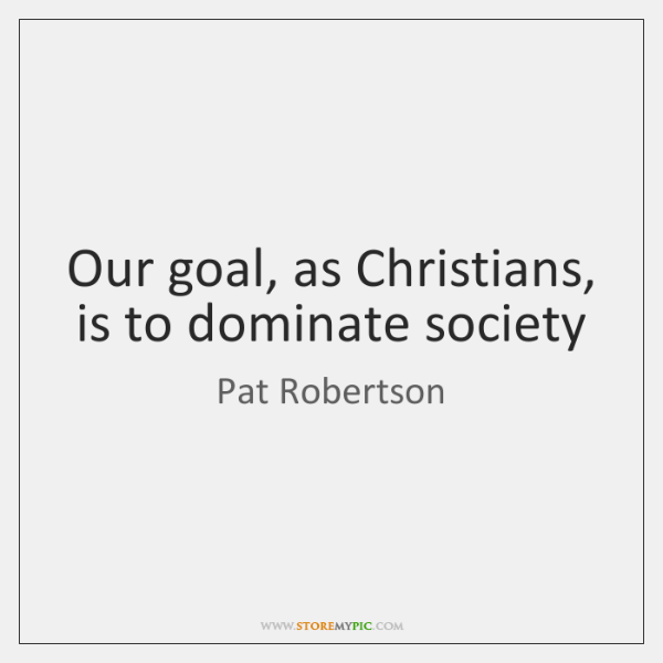 Our goal, as Christians, is to dominate society