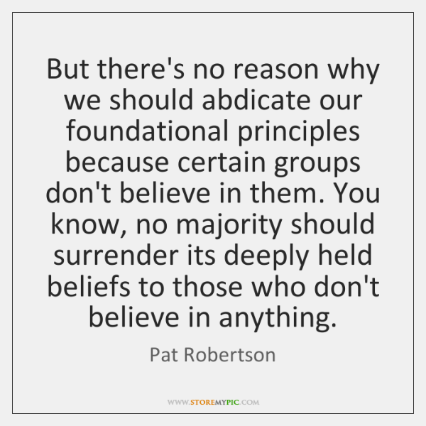 But there's no reason why we should abdicate our foundational principles because ...