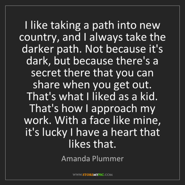 Amanda Plummer: I like taking a path into new country, and I always take...