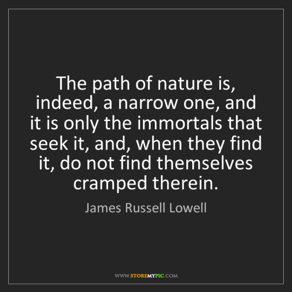 James Russell Lowell: The path of nature is, indeed, a narrow one, and it is...