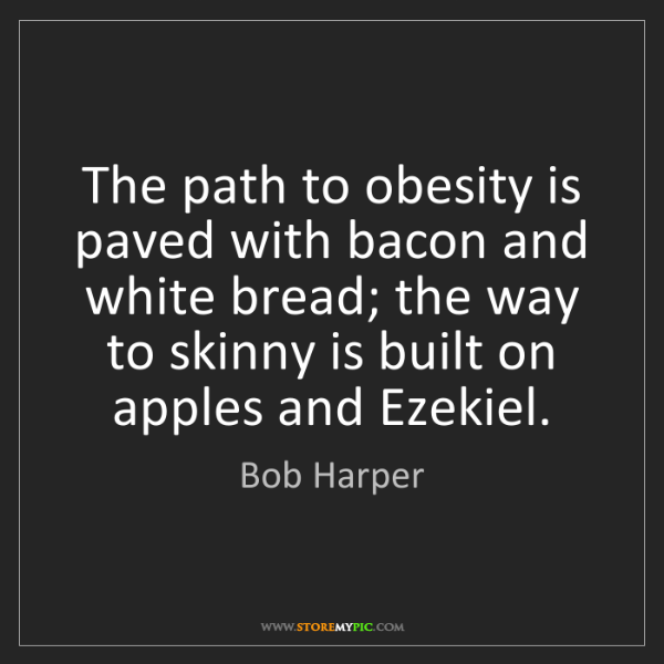 Bob Harper: The path to obesity is paved with bacon and white bread;...
