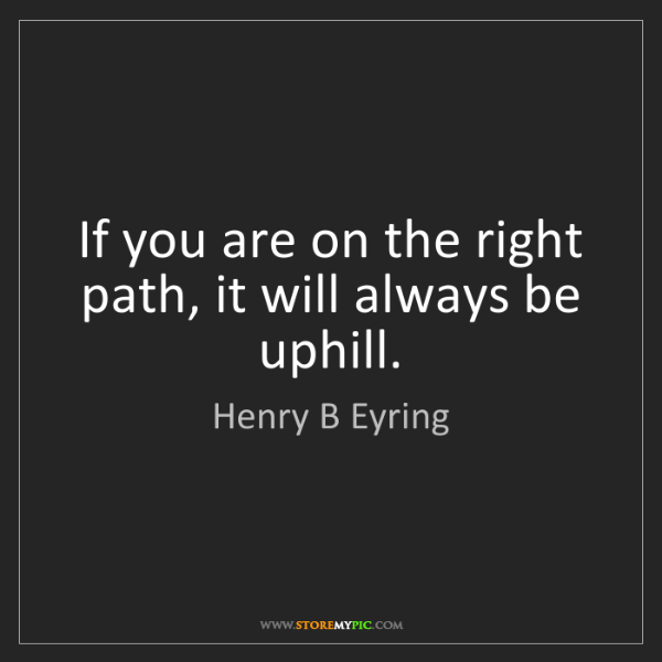 Henry B Eyring: If you are on the right path, it will always be uphill.