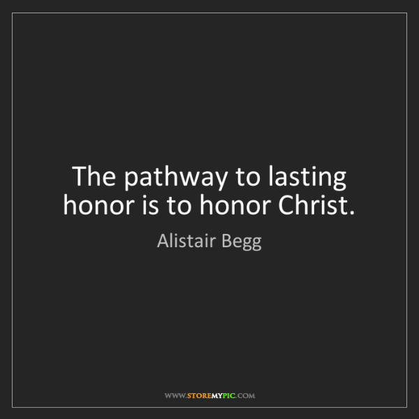 Alistair Begg: The pathway to lasting honor is to honor Christ.
