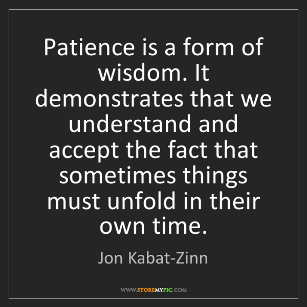 Jon Kabat-Zinn: Patience is a form of wisdom. It demonstrates that we...